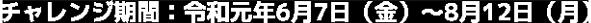 チャレンジ期間:令和元年6月7日(金)〜8月12日(月)