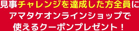 見事チャレンジ成功した方全員にアマタケオンラインショップで使えるクーポンプレゼント