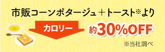 市販コーンポタージュ+トースト※よりカロリー約30%OFF※当社調べ